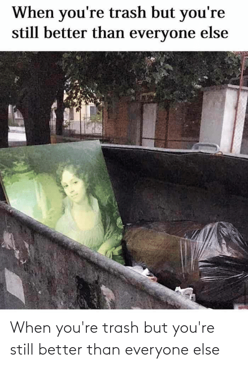 Trash: When you're trash but you're still better than everyone else