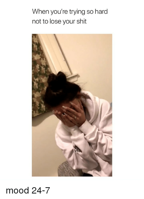 Mood, Shit, and Girl Memes: When you're trying so hard  not to lose your shit mood 24-7