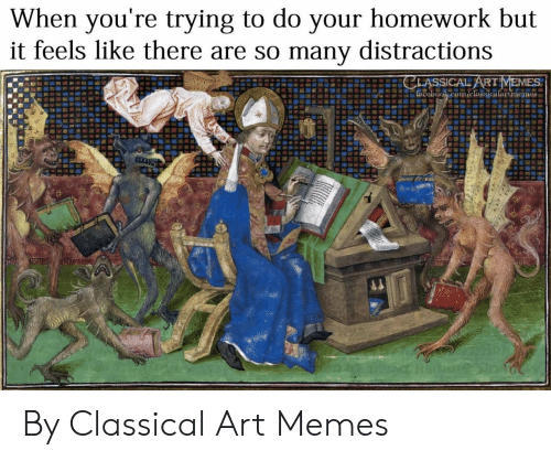 Classical: When you're trying to do your homework but  it feels like there are so many distractions  CLASSICAL ARTMEMES  facebook.com/classicalartmemes By Classical Art Memes