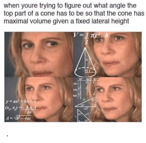 X X: when youre trying to figure out what angle the  top part of a cone has to be so that the cone has  maximal volume given a fixed lateral height  V=1Tr  sin  cos  tan  y ax +bx+c  (x, x)-bA  2a  4=VB-4ac  అనుక్తి .