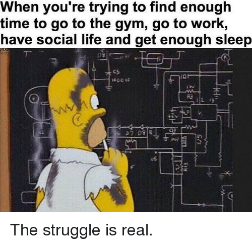 Gym, Life, and Memes: When you're trying to find enough  time to go to the gym, go to work,  have social life and get enough sleep  cs  เฉ  R3  uS The struggle is real.