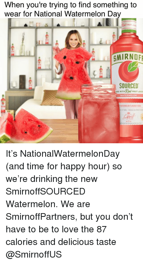 Watermelone: When you're trying to find something to  wear for National Watermelon Da  FRUI  SMIRNOE  SOURCED  DE WITHReal UIT  WATERMELON It's NationalWatermelonDay (and time for happy hour) so we're drinking the new SmirnoffSOURCED Watermelon. We are SmirnoffPartners, but you don't have to be to love the 87 calories and delicious taste @SmirnoffUS