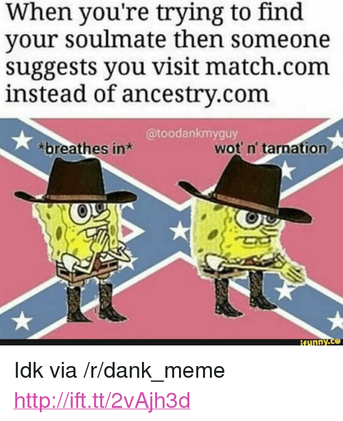 """Match Com: When you're trying to find  your soulmate then someone  suggests you visit match.com  instead of ancestrv.com  @toodankmyguy  breathes in*  wot' n' tarnation  ifunny.ce <p>Idk via /r/dank_meme <a href=""""http://ift.tt/2vAjh3d"""">http://ift.tt/2vAjh3d</a></p>"""