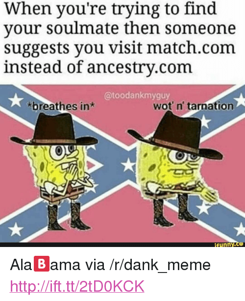 """Match Com: When you're trying to find  your soulmate then someone  suggests you visit match.com  instead of ancestrv.com  @toodankmyguy  breathes in*  wot' n' tarnation  ifunny.ce <p>Ala🅱️ama via /r/dank_meme <a href=""""http://ift.tt/2tD0KCK"""">http://ift.tt/2tD0KCK</a></p>"""