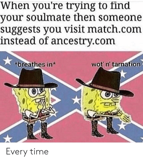 Match Com: When you're trying to find  your soulmate then someone  suggests you visit match.com  instead of ancestry.com  breathes in  wot' n' tarnation Every time