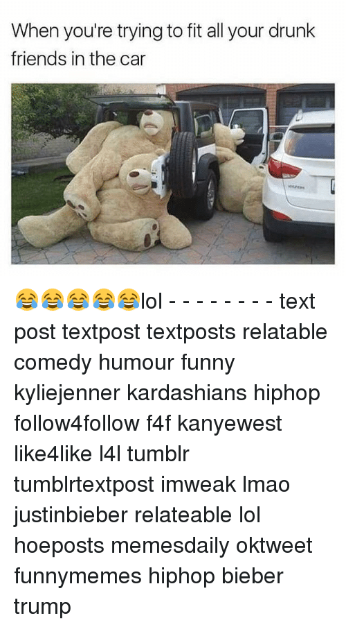 Lol Texts: When you're trying to fit all your drunk  friends in the car 😂😂😂😂😂lol - - - - - - - - text post textpost textposts relatable comedy humour funny kyliejenner kardashians hiphop follow4follow f4f kanyewest like4like l4l tumblr tumblrtextpost imweak lmao justinbieber relateable lol hoeposts memesdaily oktweet funnymemes hiphop bieber trump