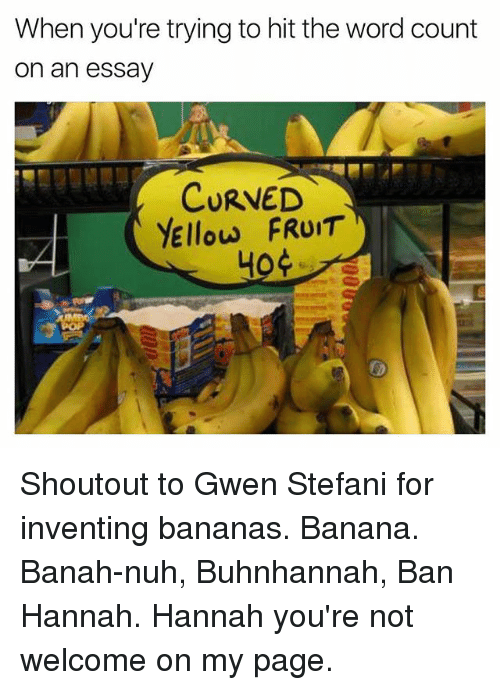 Stefani: When you're trying to hit the word count  on an essav  CURVED  YEllow FRUIT  40 Shoutout to Gwen Stefani for inventing bananas. Banana. Banah-nuh, Buhnhannah, Ban Hannah. Hannah you're not welcome on my page.