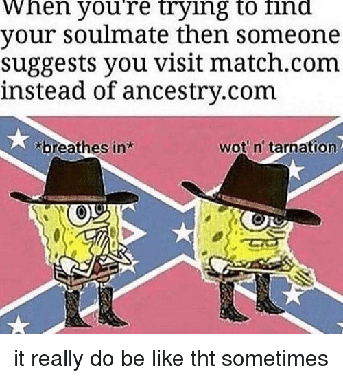 Match Com: When youre trying to ind  your soulmate then someone  suggests you visit match.com  instead of ancestry.com  breathes in  wot n' tarnation it really do be like tht sometimes