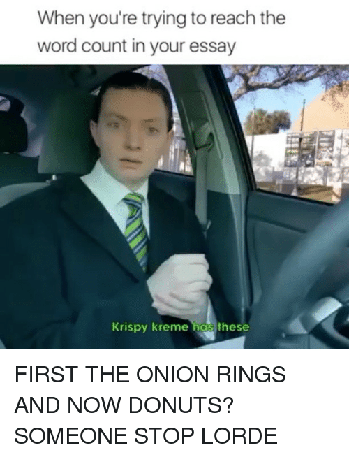 firstly: When you're trying to reach the  word count in your essay  Krispy kreme has these FIRST THE ONION RINGS AND NOW DONUTS? SOMEONE STOP LORDE