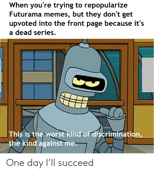 the-front-page: When you're trying to repopularize  Futurama memes, but they don't get  upvoted into the front page because it's  dead series  This is the worst kind-of discrimination,  the kind against me. One day I'll succeed