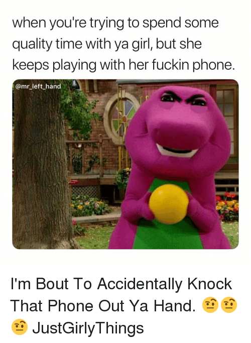 Justgirlythings: when you're trying to spend some  quality time with ya girl, but she  keeps playing with her fuckin phone  @mr_left hand I'm Bout To Accidentally Knock That Phone Out Ya Hand. 🤨🤨🤨 JustGirlyThings