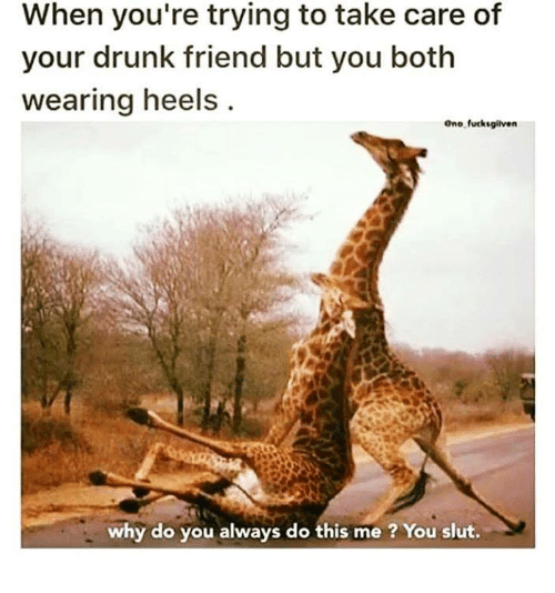 Your Drunk: When you're trying to take care of  your drunk friend but you both  wearing heels  Ono fucksgliven  why do you always do this me ? You slut.