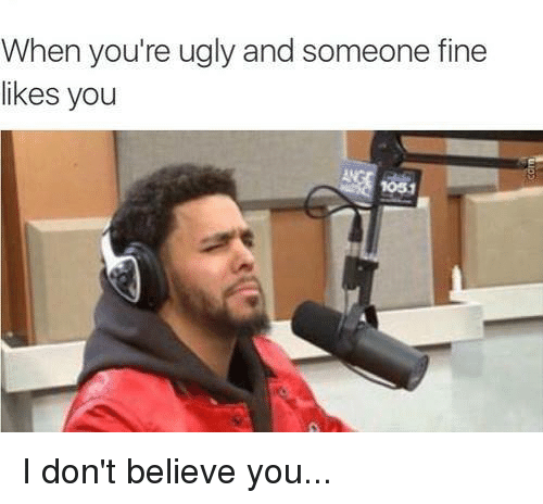 Dont Believe You: When you're ugly and someone fine  likes you I don't believe you...
