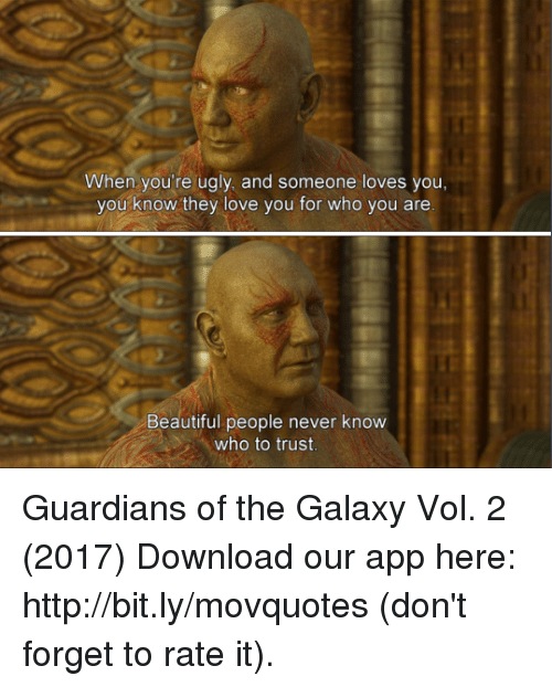 vols: When you're ugly, and someone loves you,  you know they love you for who you are  Beautiful people never know  who to trust Guardians of the Galaxy Vol. 2 (2017)  Download our app here: http://bit.ly/movquotes (don't forget to rate it).