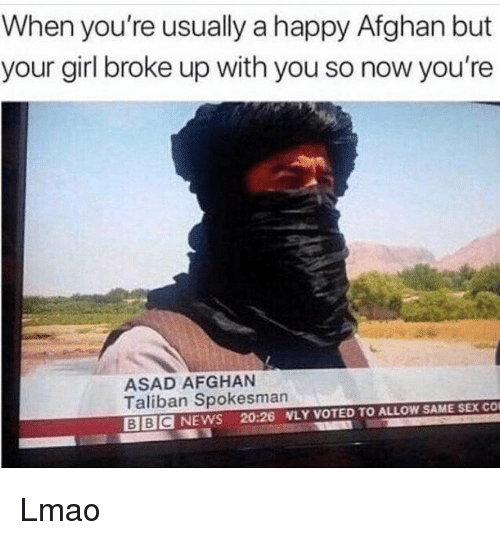 Afghan: When you're usually a happy Afghan but  your girl broke up with you so now you're  ASAD AFGHAN  Taliban Spokesman  BBC NEWS 20:26 NLY VOTED TO ALLOW SAME SEX CO Lmao