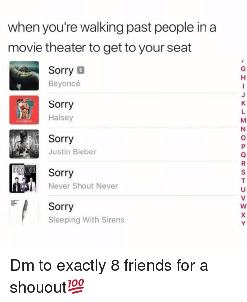 Beyonce, Friends, and Justin Bieber: when you're walking past people in a  movie theater to get to your seat  Sorry E  Beyoncé  Sorry  Halsey  Sorry  Justin Bieber  Sorry  Never Shout Never  Sorry  Sleeping With Sirens Dm to exactly 8 friends for a shouout💯