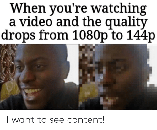 144P: When you're watching  a video and the quality  drops from 1080p to 144p I want to see content!
