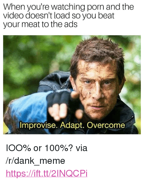 "Anaconda, Dank, and Meme: When you're watching porn and the  video doesn't load so you beat  your meat to the ads  Improvise. Adapt. Overcome <p>IOO% or 100%? via /r/dank_meme <a href=""https://ift.tt/2INQCPi"">https://ift.tt/2INQCPi</a></p>"