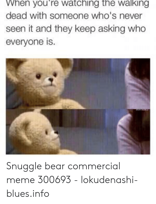 Snuggle Bear Meme: When you're watching the walking  dead with someone who's never  seen it and they keep asking who  everyone is. Snuggle bear commercial meme 300693 - lokudenashi-blues.info
