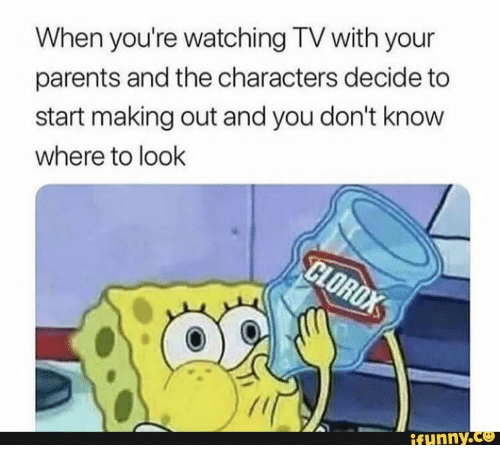 watching tv: When you're watching TV with your  parents and the characters decide to  start making out and you don't know  where to look  CLOROX  ifunny.co