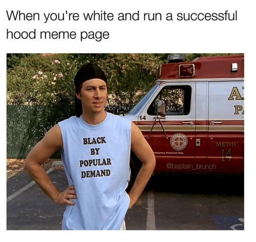 Medications: When you're white and run a successful  hood meme page  14  BLACK  BY  POPULAR  DEMAND  MEDIC  @baptain_brunch