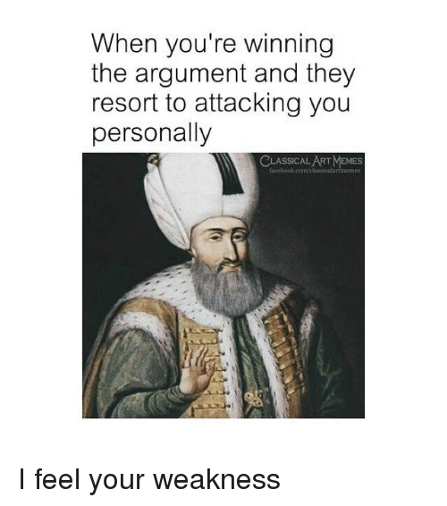 Oom: When you're winning  the argument and they  resort to attacking you  personally  CLASSICAL ART MEMES  facebook.oom/sicalartinemes I feel your weakness