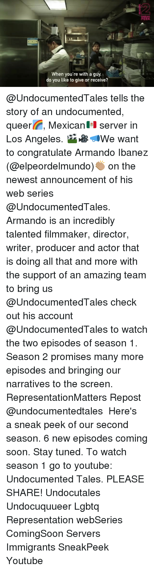 Memes, Soon..., and youtube.com: When you're with a guy.  do you like to give or receive?  EAK @UndocumentedTales tells the story of an undocumented☻, queer🌈, Mexican🇲🇽 server in Los Angeles. 🎬🎥📣We want to congratulate Armando Ibanez (@elpeordelmundo)👏🏽 on the newest announcement of his web series @UndocumentedTales. Armando is an incredibly talented filmmaker, director, writer, producer and actor that is doing all that and more with the support of an amazing team to bring us @UndocumentedTales check out his account @UndocumentedTales to watch the two episodes of season 1. Season 2 promises many more episodes and bringing our narratives to the screen. RepresentationMatters Repost @undocumentedtales ・・・ Here's a sneak peek of our second season. 6 new episodes coming soon. Stay tuned. To watch season 1 go to youtube: Undocumented Tales. PLEASE SHARE! Undocutales Undocuquueer Lgbtq Representation webSeries ComingSoon Servers Immigrants SneakPeek Youtube