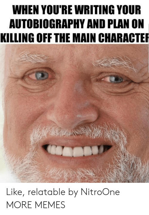 Autobiography: WHEN YOU'RE WRITING YOUR  AUTOBIOGRAPHY AND PLAN ON  KILLING OFF THE MAIN CHARACTE Like, relatable by NitroOne MORE MEMES