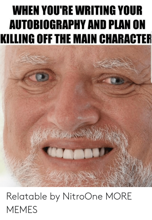 Dank, Memes, and Target: WHEN YOU'RE WRITING YOUR  AUTOBIOGRAPHY AND PLAN ON  KILLING OFF THE MAIN CHARACTER Relatable by NitroOne MORE MEMES
