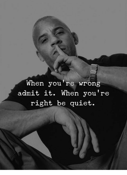 youre wrong: When you're wrong  admit it. When you're  right be quiet.