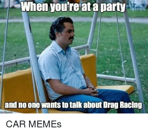 Car Memes: When youreat a party :  and no one wants to talk about Drag Racing CAR MEMEs