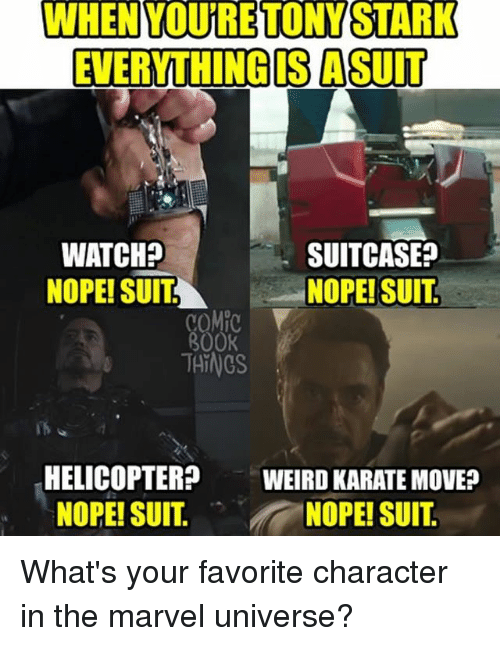 Favorite Character: WHEN YOURETONYSTARK  EVERYTHING IS A SUIT  WATCH?  NOPE! SUITNOPE! SUIT  SUITCASE?  COM  800K  THINGS  HELICOPTER  NOPE! SUIT.  WEIRD KARATE MOVE?  NOPE! SUIT What's your favorite character in the marvel universe?