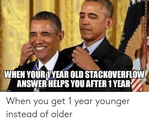 Helps: WHEN YOURLYEAR OLD STACKOVERFLOW  ANSWER HELPS YOU AFTER 1 YEAR  imgflip.com When you get 1 year younger instead of older