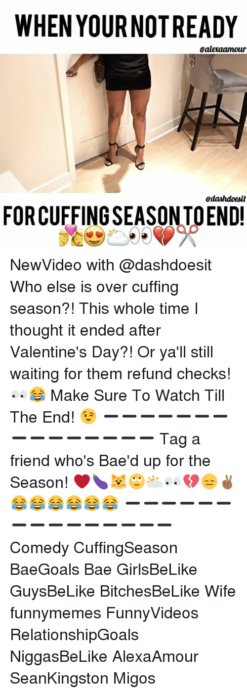 Valentin: WHEN YOURNOTREADY  Caleraamour  Odashdoesit  FORCUFFINGSEASONTOEND! NewVideo with @dashdoesit Who else is over cuffing season?! This whole time I thought it ended after Valentine's Day?! Or ya'll still waiting for them refund checks! 👀😂 Make Sure To Watch Till The End! 😉 ➖➖➖➖➖➖➖➖➖➖➖➖➖➖➖ Tag a friend who's Bae'd up for the Season! ❤️🍆🐱🙄🌥👀💔😑✌🏾😂😂😂😂😂😂 ➖➖➖➖➖➖➖➖➖➖➖➖➖➖➖ Comedy CuffingSeason BaeGoals Bae GirlsBeLike GuysBeLike BitchesBeLike Wife funnymemes FunnyVideos RelationshipGoals NiggasBeLike AlexaAmour SeanKingston Migos