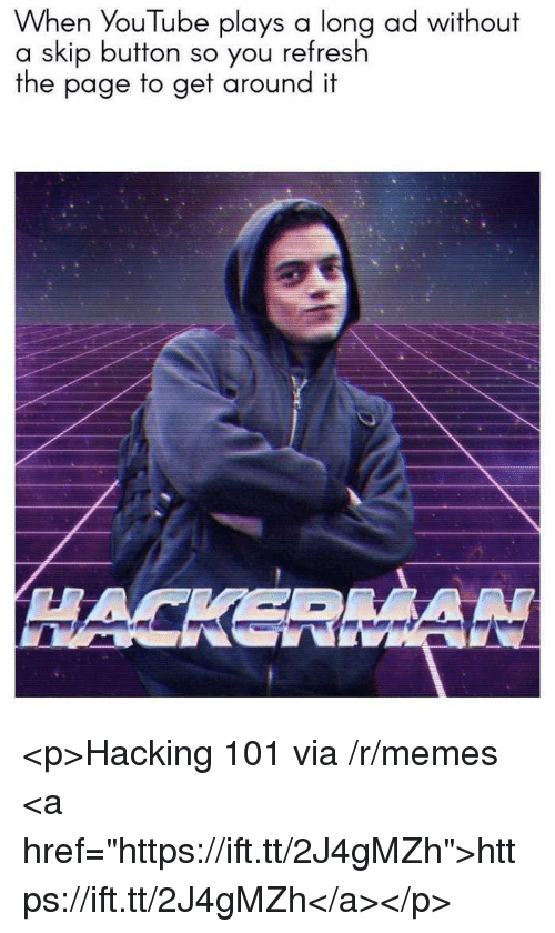 """hacking: When YouTube plays a long ad without  a skip button so you refresh  the page to get around it  HACKERMA <p>Hacking 101 via /r/memes <a href=""""https://ift.tt/2J4gMZh"""">https://ift.tt/2J4gMZh</a></p>"""
