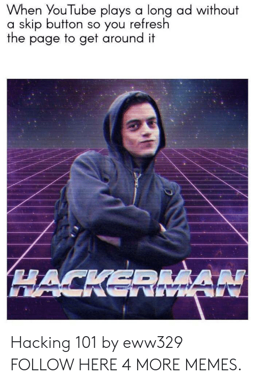 hacking: When YouTube plays a long ad without  a skip button so you refresh  the page to get around it  HACKERMA Hacking 101 by eww329 FOLLOW HERE 4 MORE MEMES.