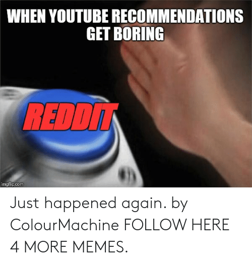 Dank, Memes, and Target: WHEN YOUTUBE RECOMMENDATIONS  GET BORING  REDD  imgflip.com Just happened again. by ColourMachine FOLLOW HERE 4 MORE MEMES.