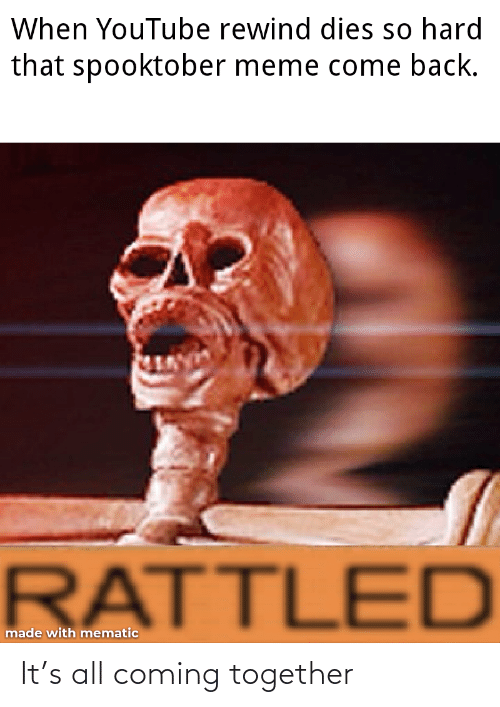 rewind: When YouTube rewind dies so hard  that spooktober meme come back.  RATTLED  made with mematic It's all coming together