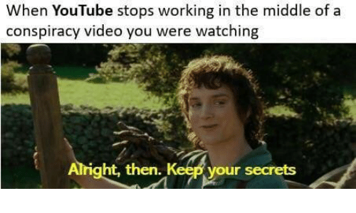 Ght: When YouTube stops working in the middle of a  conspiracy video you were watching  ght,  then. Kee  your secrets