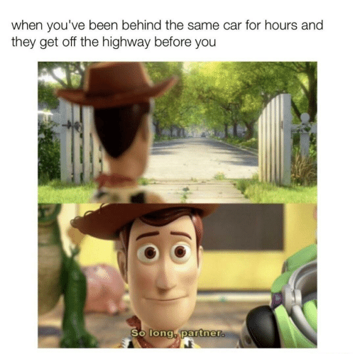 Been, Car, and Highway: when you've been behind the same car for hours and  they get off the highway before you  So long, partner.