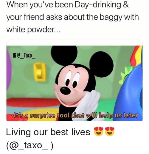 Tool That: When you've been Day-drinking &  your friend asks about the baggy with  white powder...  IG @_Taxo_  It's a surprise tool that will help us later Living our best lives 😍😍 (@_taxo_ )