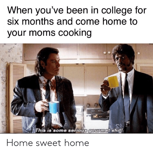 College For: When you've been in college for  six months and come home to  your moms cooking  This is some serious gourmet shit! Home sweet home