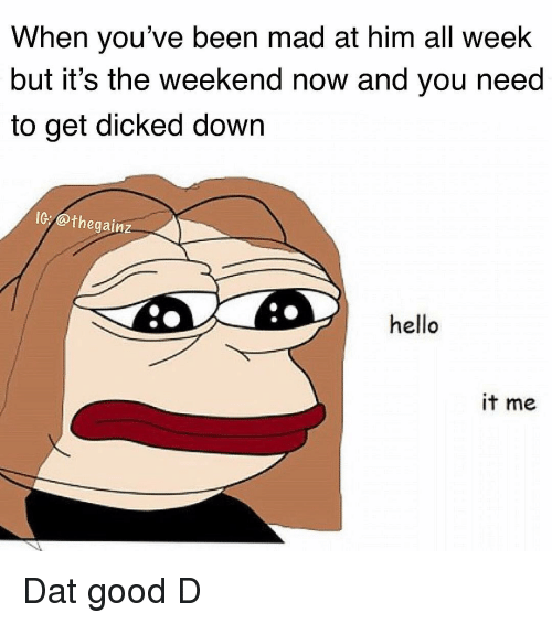 its the weekend: When you've been mad at him all weelk  but it's the weekend now and you need  to get dicked down  IG:@thegainz  hello  it me Dat good D