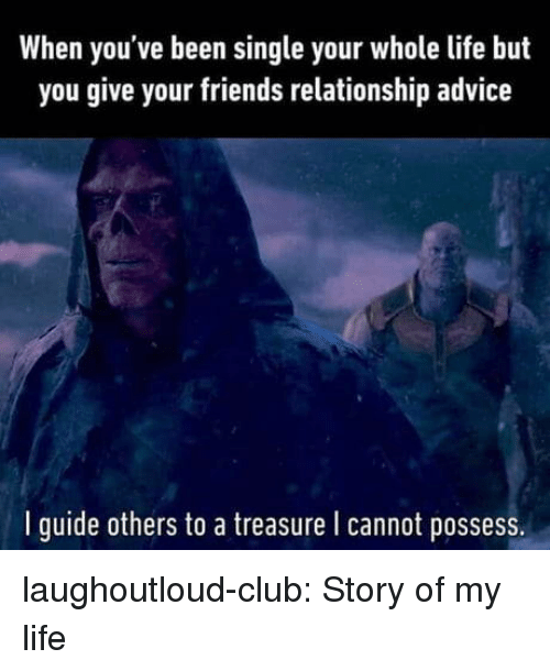 story of my life: When you've been single your whole life but  you give your friends relationship advice  l guide others to a treasure l cannot possess. laughoutloud-club:  Story of my life