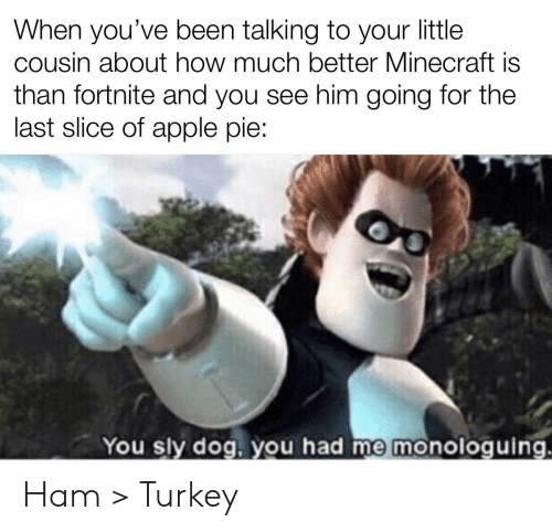 Apple Pie: When you've been talking to your little  cousin about how much better Minecraft is  than fortnite and you see him going for the  last slice of apple pie:  You sly dog, you had me monologuing. Ham > Turkey