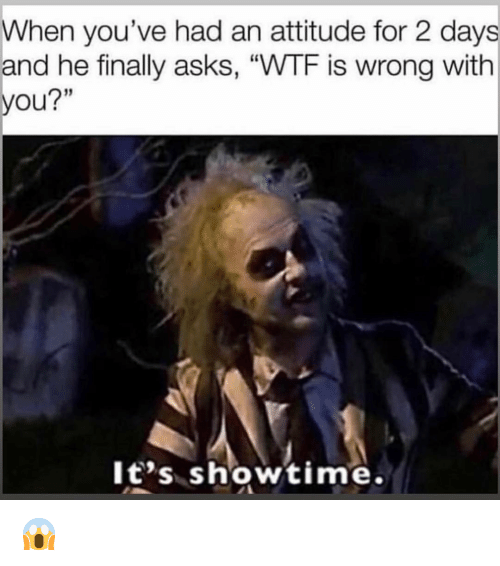 "Wtf Is Wrong: When you've had an attitude for 2 days  and he finally asks, ""WTF is wrong with  you?""  It's showtime. 😱"
