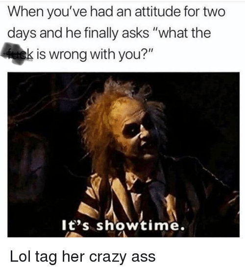 """Ass, Crazy, and Funny: When you've had an attitude for two  days and he finally asks """"what the  is wrong with you?""""  It's showtime. Lol tag her crazy ass"""
