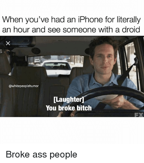 droid: When you've had an iPhone for literally  an hour and see someone with a droid  @whitepeoplehumor  [Laughter  You broke bitch  FX Broke ass people