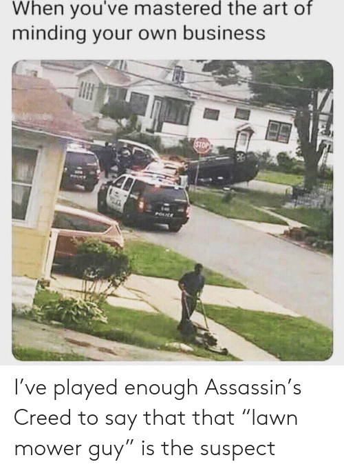 """Creed: When you've mastered the art of  minding your own business  STOP  POUL I've played enough Assassin's Creed to say that that """"lawn mower guy"""" is the suspect"""