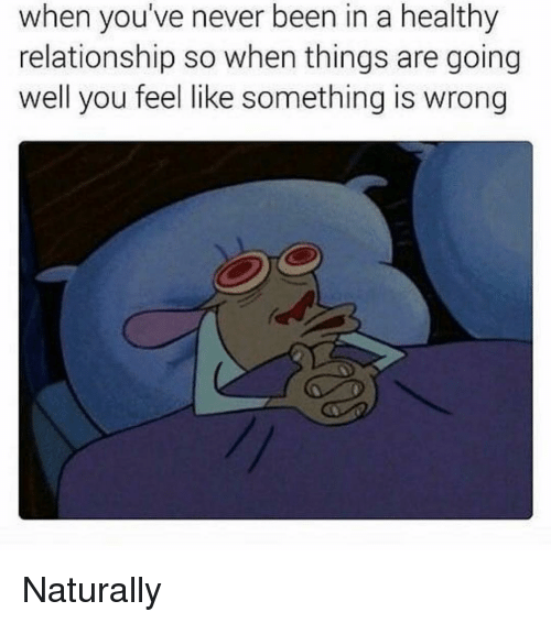 Girl Memes, Never, and Been: when you've never been in a healthy  relationship so when things are going  well you feel like something is wrong Naturally